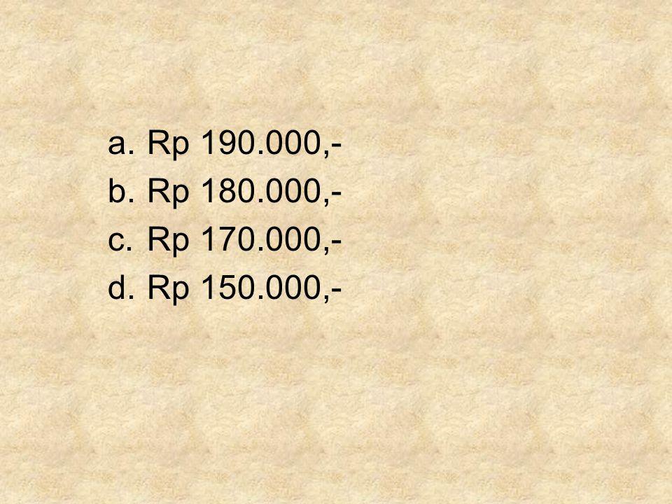 a.Rp 190.000,- b.Rp 180.000,- c.Rp 170.000,- d.Rp 150.000,-