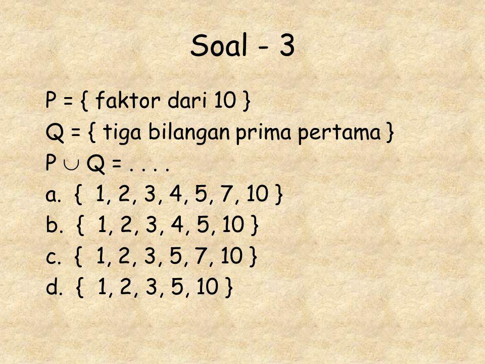 Soal - 3 P = { faktor dari 10 } Q = { tiga bilangan prima pertama } P  Q =.... a. { 1, 2, 3, 4, 5, 7, 10 } b. { 1, 2, 3, 4, 5, 10 } c. { 1, 2, 3, 5,