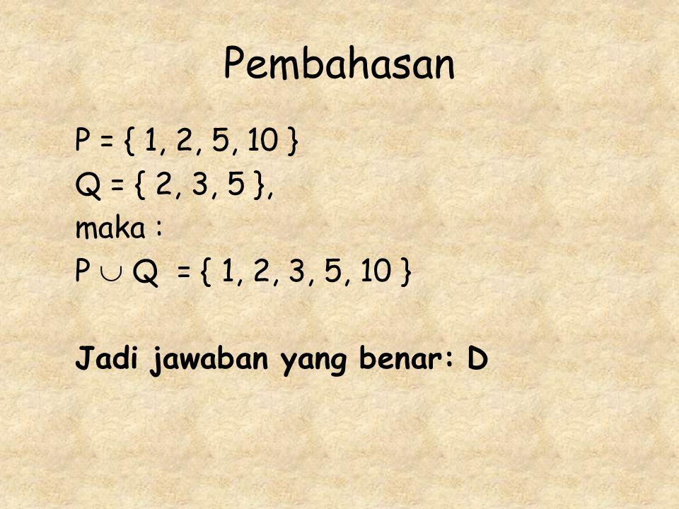 Pembahasan P = { 1, 2, 5, 10 } Q = { 2, 3, 5 }, maka : P  Q = { 1, 2, 3, 5, 10 } Jadi jawaban yang benar: D