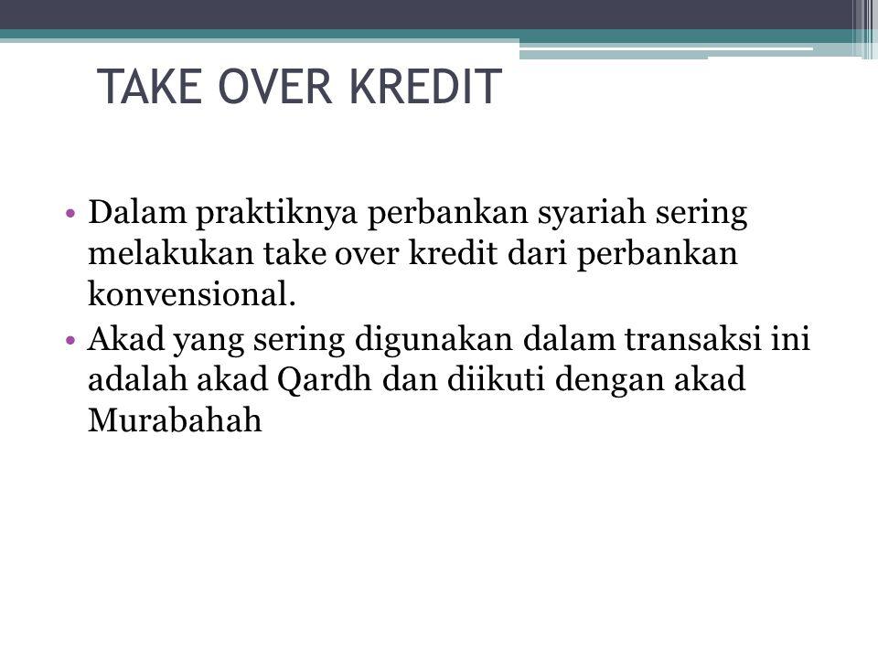 TAKE OVER KREDIT Dalam praktiknya perbankan syariah sering melakukan take over kredit dari perbankan konvensional. Akad yang sering digunakan dalam tr