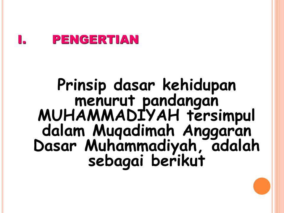 I.P ENGERTIAN Prinsip dasar kehidupan menurut pandangan MUHAMMADIYAH tersimpul dalam Muqadimah Anggaran Dasar Muhammadiyah, adalah sebagai berikut