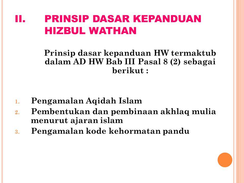 II.PRINSIP DASAR KEPANDUAN HIZBUL WATHAN Prinsip dasar kepanduan HW termaktub dalam AD HW Bab III Pasal 8 (2) sebagai berikut : 1. Pengamalan Aqidah I