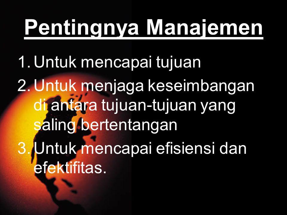 Pentingnya Manajemen 1.Untuk mencapai tujuan 2.Untuk menjaga keseimbangan di antara tujuan-tujuan yang saling bertentangan 3.Untuk mencapai efisiensi dan efektifitas.