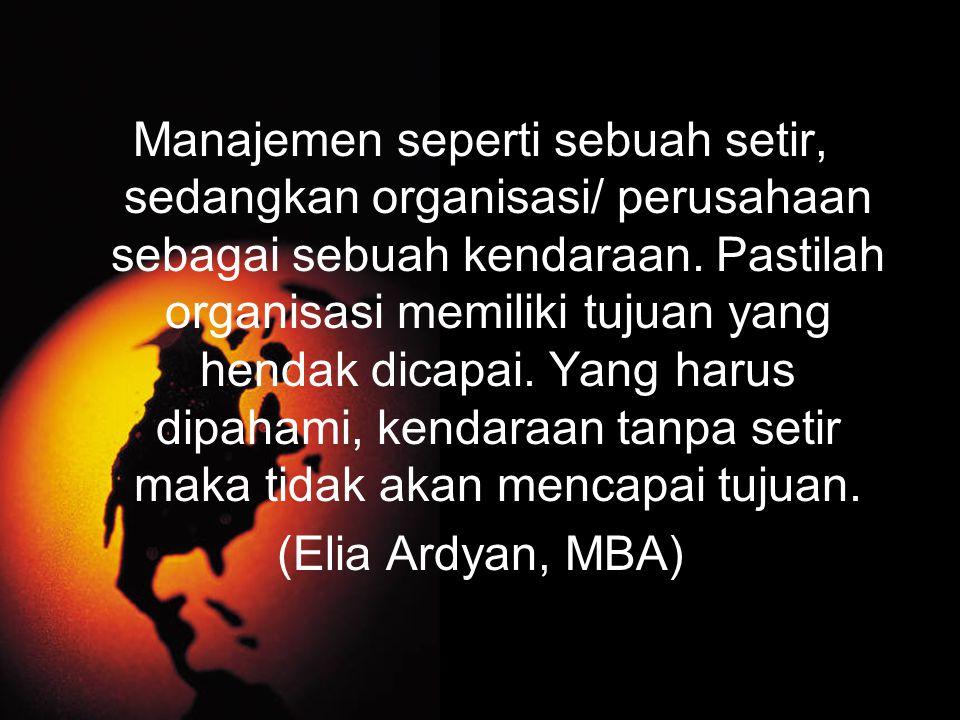 Manajemen seperti sebuah setir, sedangkan organisasi/ perusahaan sebagai sebuah kendaraan. Pastilah organisasi memiliki tujuan yang hendak dicapai. Ya