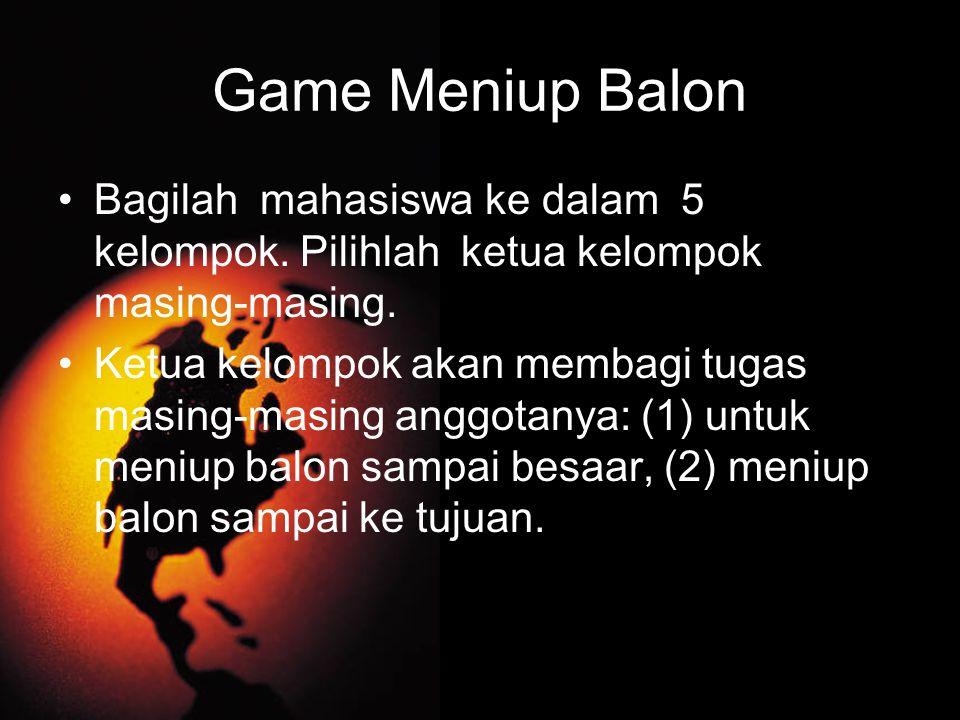 Game Meniup Balon Bagilah mahasiswa ke dalam 5 kelompok. Pilihlah ketua kelompok masing-masing. Ketua kelompok akan membagi tugas masing-masing anggot