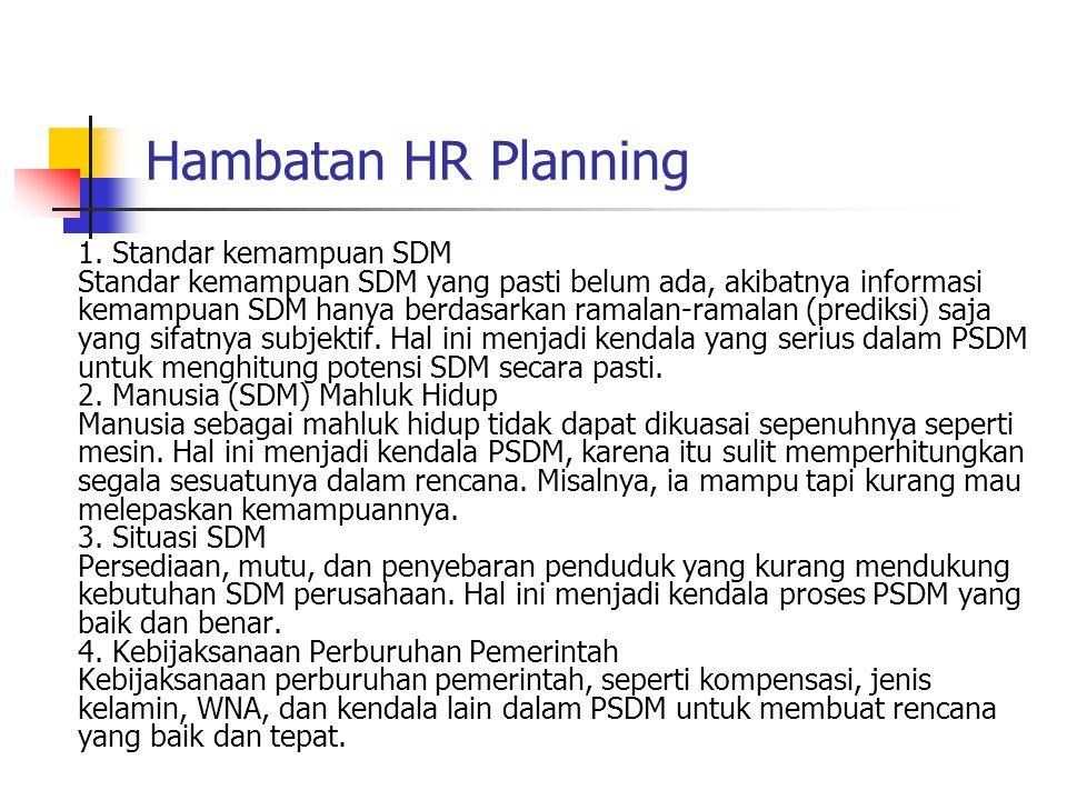 Hambatan HR Planning 1. Standar kemampuan SDM Standar kemampuan SDM yang pasti belum ada, akibatnya informasi kemampuan SDM hanya berdasarkan ramalan-
