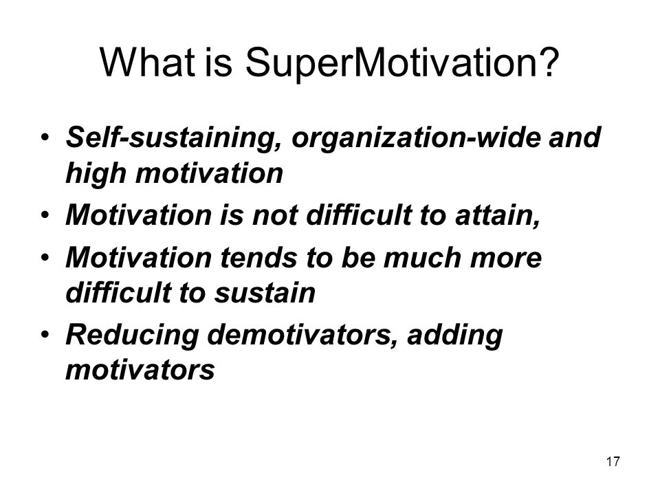 17 What is SuperMotivation? Self-sustaining, organization-wide and high motivation Motivation is not difficult to attain, Motivation tends to be much