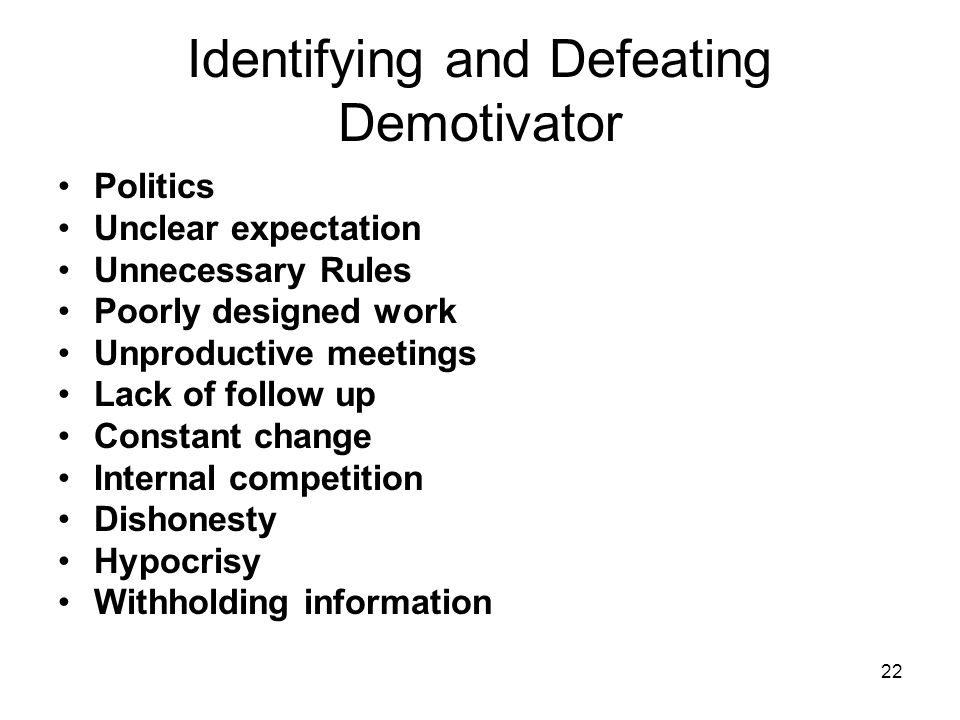 22 Identifying and Defeating Demotivator Politics Unclear expectation Unnecessary Rules Poorly designed work Unproductive meetings Lack of follow up Constant change Internal competition Dishonesty Hypocrisy Withholding information