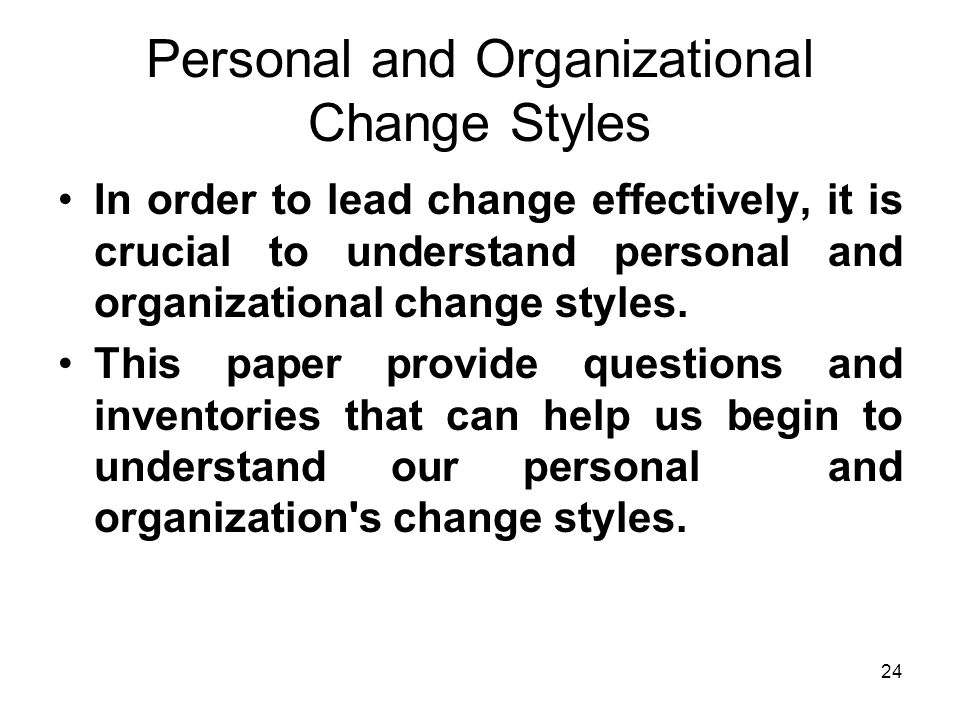 24 Personal and Organizational Change Styles In order to lead change effectively, it is crucial to understand personal and organizational change styles.