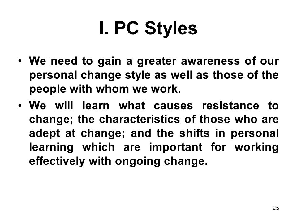 25 I. PC Styles We need to gain a greater awareness of our personal change style as well as those of the people with whom we work. We will learn what