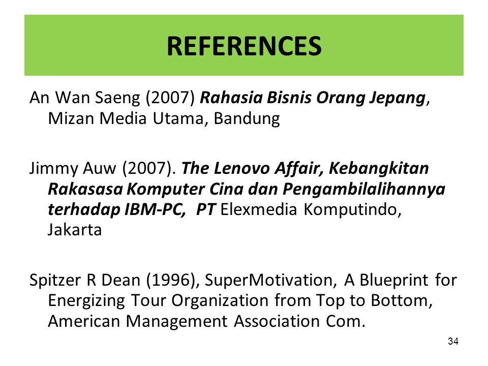 34 REFERENCES An Wan Saeng (2007) Rahasia Bisnis Orang Jepang, Mizan Media Utama, Bandung Jimmy Auw (2007). The Lenovo Affair, Kebangkitan Rakasasa Ko