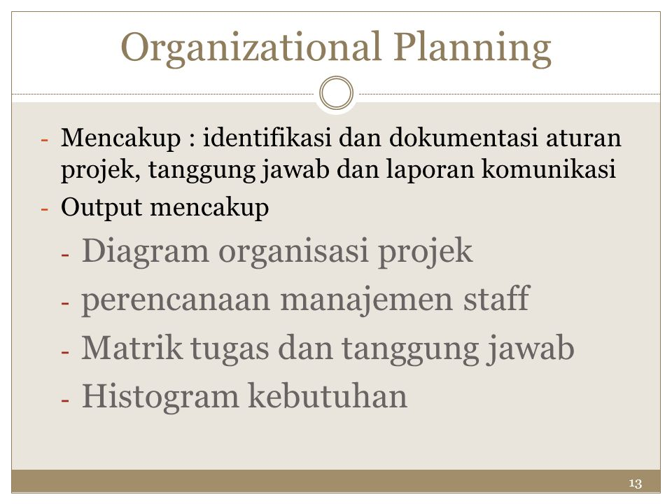 13 Organizational Planning - Mencakup : identifikasi dan dokumentasi aturan projek, tanggung jawab dan laporan komunikasi - Output mencakup - Diagram
