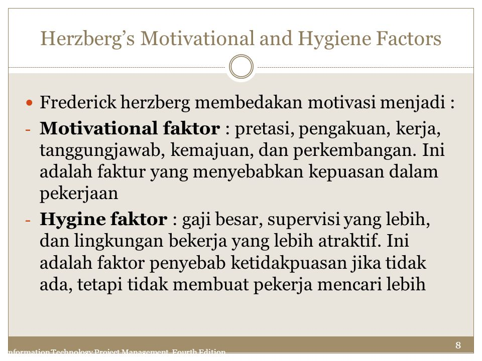 8 Information Technology Project Management, Fourth Edition Herzberg's Motivational and Hygiene Factors Frederick herzberg membedakan motivasi menjadi
