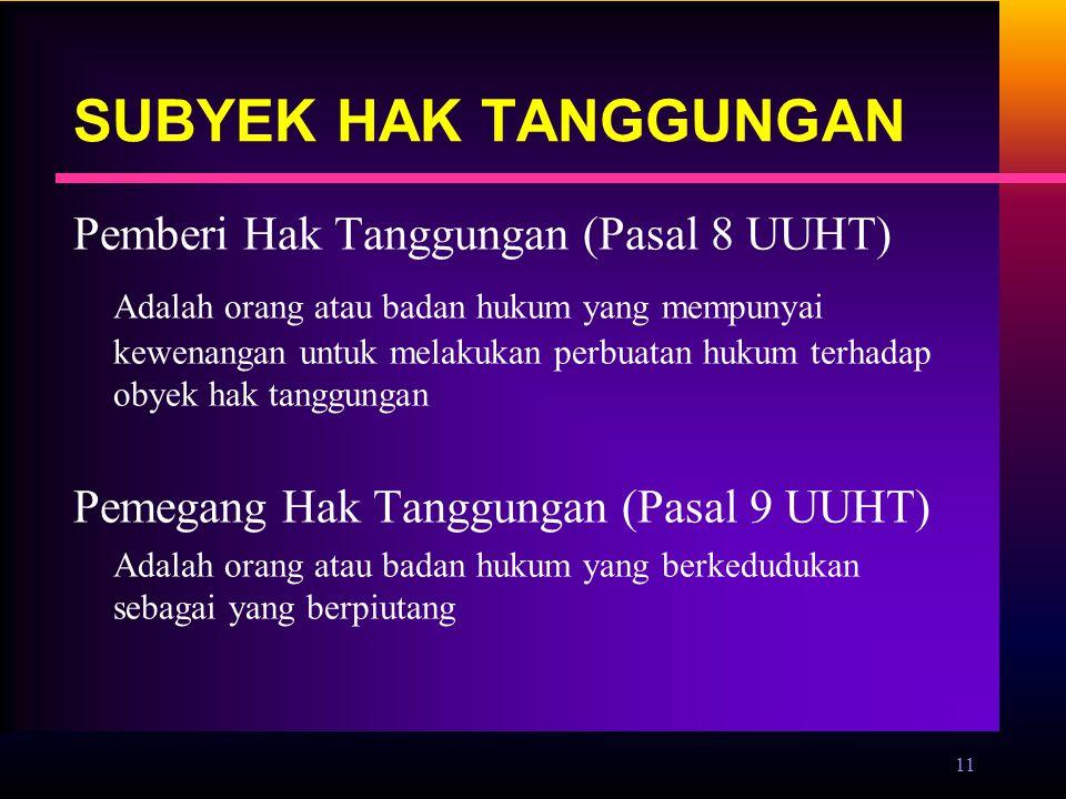 11 SUBYEK HAK TANGGUNGAN Pemberi Hak Tanggungan (Pasal 8 UUHT) Adalah orang atau badan hukum yang mempunyai kewenangan untuk melakukan perbuatan hukum