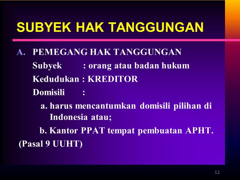 12 SUBYEK HAK TANGGUNGAN A.PEMEGANG HAK TANGGUNGAN Subyek : orang atau badan hukum Kedudukan : KREDITOR Domisili : a. harus mencantumkan domisili pili