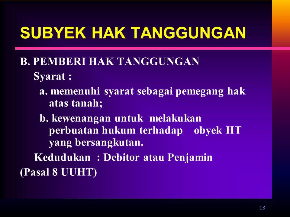 13 SUBYEK HAK TANGGUNGAN B. PEMBERI HAK TANGGUNGAN Syarat : a. memenuhi syarat sebagai pemegang hak atas tanah; b. kewenangan untuk melakukan perbuata
