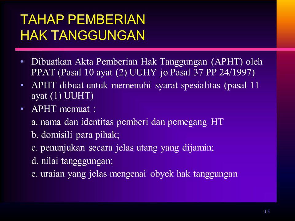 15 TAHAP PEMBERIAN HAK TANGGUNGAN Dibuatkan Akta Pemberian Hak Tanggungan (APHT) oleh PPAT (Pasal 10 ayat (2) UUHY jo Pasal 37 PP 24/1997) APHT dibuat