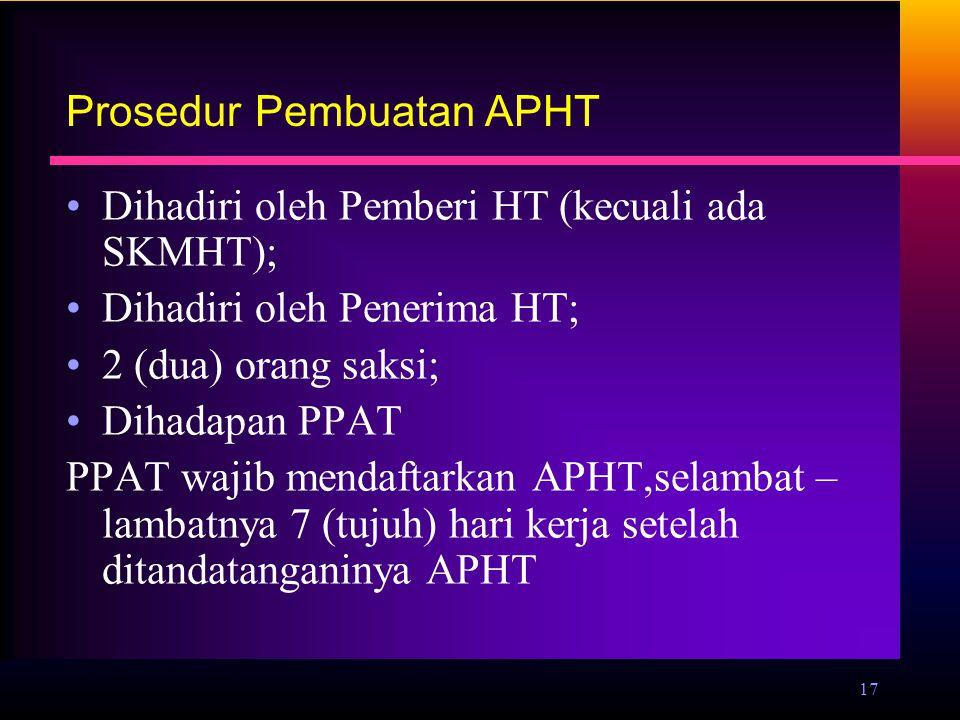 17 Prosedur Pembuatan APHT Dihadiri oleh Pemberi HT (kecuali ada SKMHT); Dihadiri oleh Penerima HT; 2 (dua) orang saksi; Dihadapan PPAT PPAT wajib men