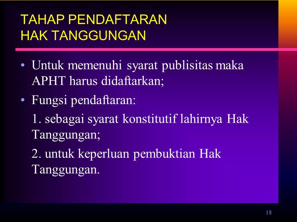18 TAHAP PENDAFTARAN HAK TANGGUNGAN Untuk memenuhi syarat publisitas maka APHT harus didaftarkan; Fungsi pendaftaran: 1. sebagai syarat konstitutif la