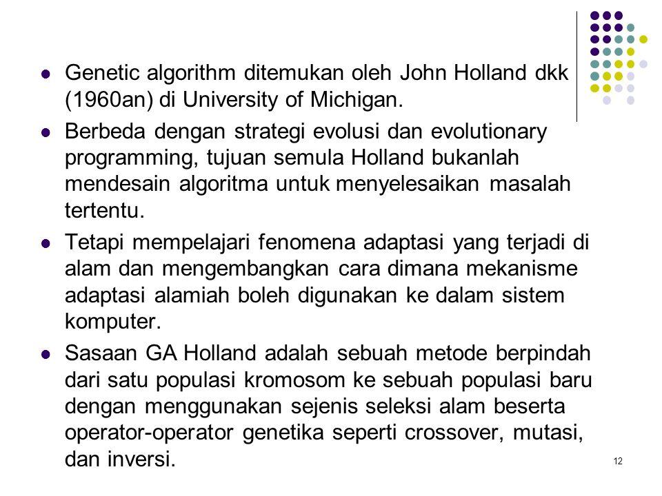 Genetic algorithm ditemukan oleh John Holland dkk (1960an) di University of Michigan. Berbeda dengan strategi evolusi dan evolutionary programming, tu