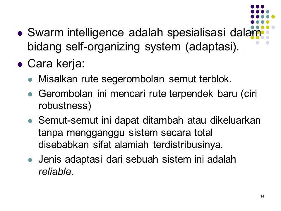Swarm intelligence adalah spesialisasi dalam bidang self-organizing system (adaptasi). Cara kerja: Misalkan rute segerombolan semut terblok. Gerombola