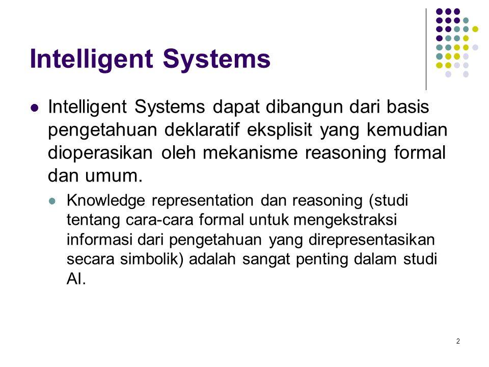 Intelligent Systems Intelligent Systems dapat dibangun dari basis pengetahuan deklaratif eksplisit yang kemudian dioperasikan oleh mekanisme reasoning formal dan umum.