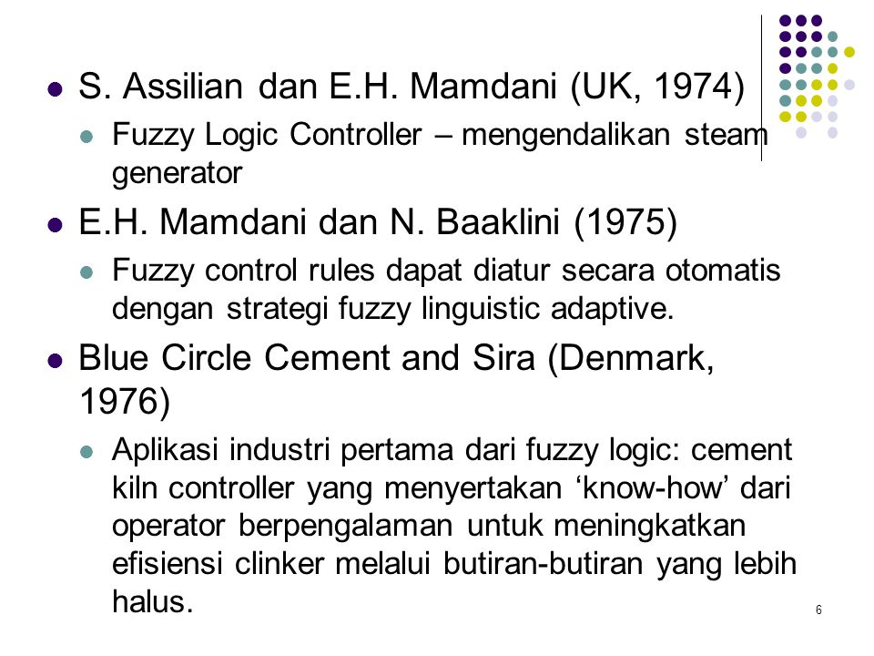 S. Assilian dan E.H. Mamdani (UK, 1974) Fuzzy Logic Controller – mengendalikan steam generator E.H. Mamdani dan N. Baaklini (1975) Fuzzy control rules