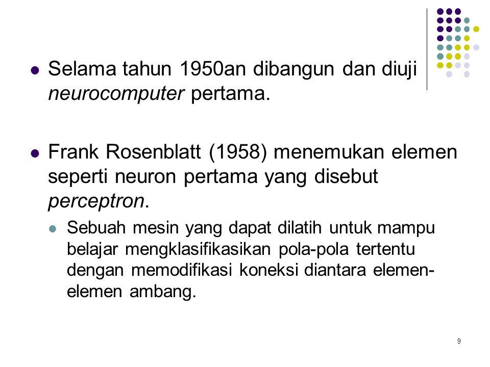 Selama tahun 1950an dibangun dan diuji neurocomputer pertama. Frank Rosenblatt (1958) menemukan elemen seperti neuron pertama yang disebut perceptron.