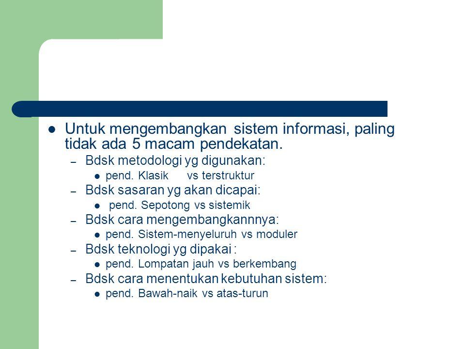 Untuk mengembangkan sistem informasi, paling tidak ada 5 macam pendekatan. – Bdsk metodologi yg digunakan: pend. Klasik vs terstruktur – Bdsk sasaran