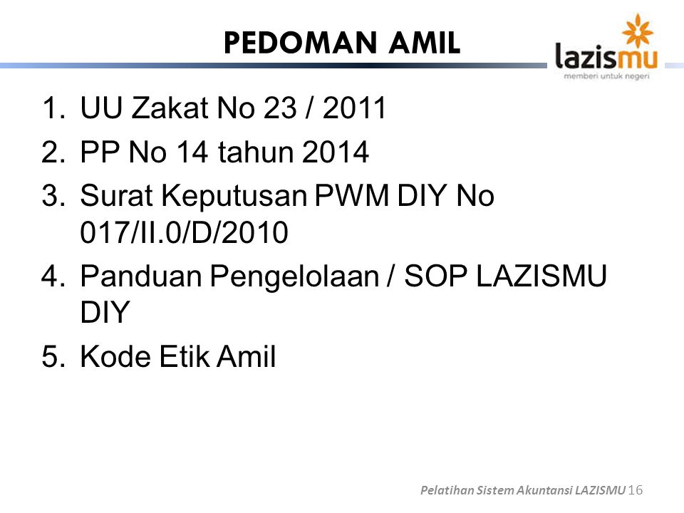 PEDOMAN AMIL 1.UU Zakat No 23 / 2011 2.PP No 14 tahun 2014 3.Surat Keputusan PWM DIY No 017/II.0/D/2010 4.Panduan Pengelolaan / SOP LAZISMU DIY 5.Kode