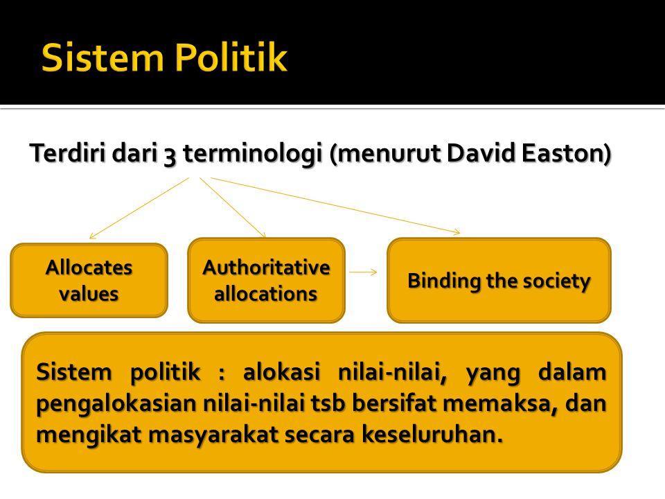Terdiri dari 3 terminologi (menurut David Easton) Allocates values Authoritative allocations Binding the society Sistem politik : alokasi nilai-nilai, yang dalam pengalokasian nilai-nilai tsb bersifat memaksa, dan mengikat masyarakat secara keseluruhan.