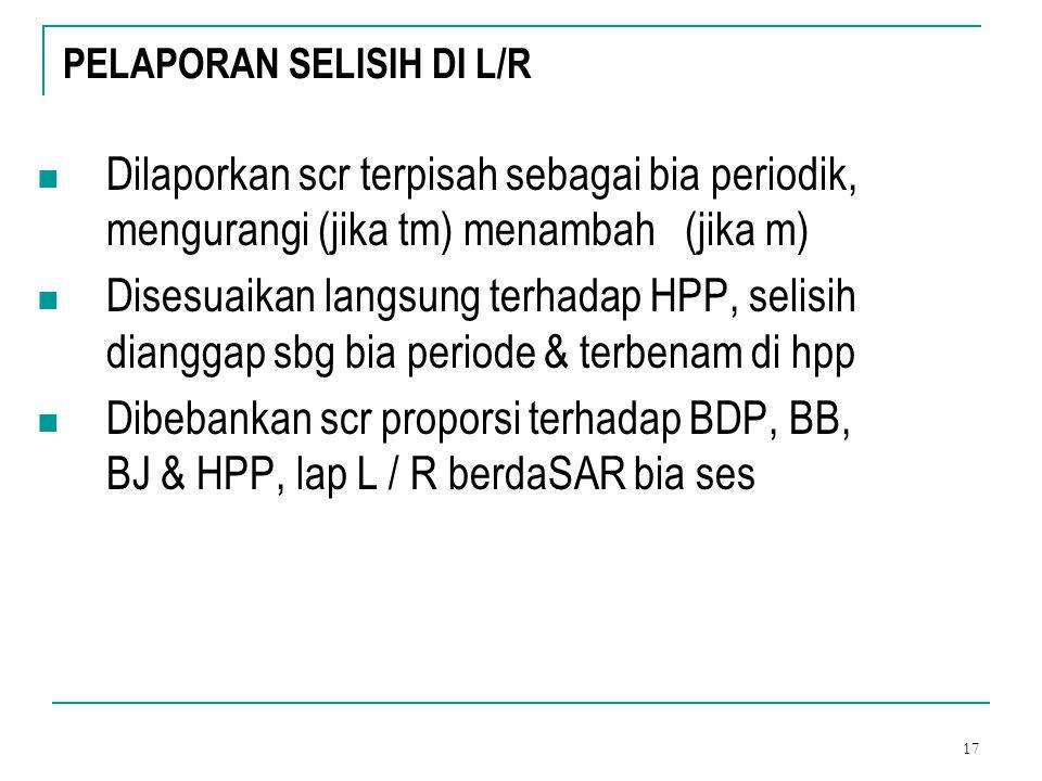 17 PELAPORAN SELISIH DI L/R Dilaporkan scr terpisah sebagai bia periodik, mengurangi (jika tm) menambah (jika m) Disesuaikan langsung terhadap HPP, se