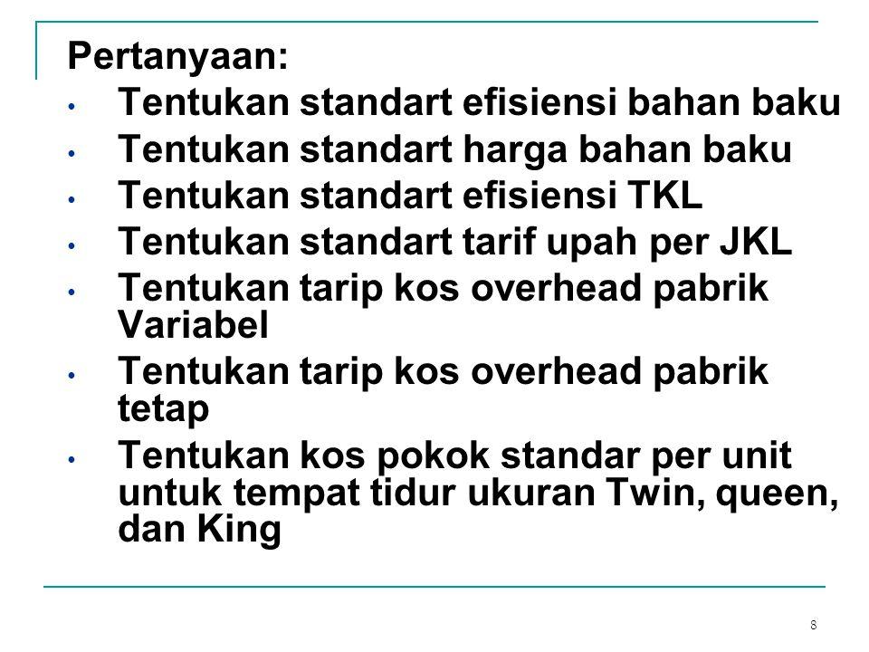 8 Pertanyaan: Tentukan standart efisiensi bahan baku Tentukan standart harga bahan baku Tentukan standart efisiensi TKL Tentukan standart tarif upah p