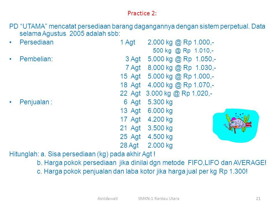 """Practice 2: PD """"UTAMA"""" mencatat persediaan barang dagangannya dengan sistem perpetual. Data selama Agustus 2005 adalah sbb: Persediaan 1 Agt2.000 kg @"""