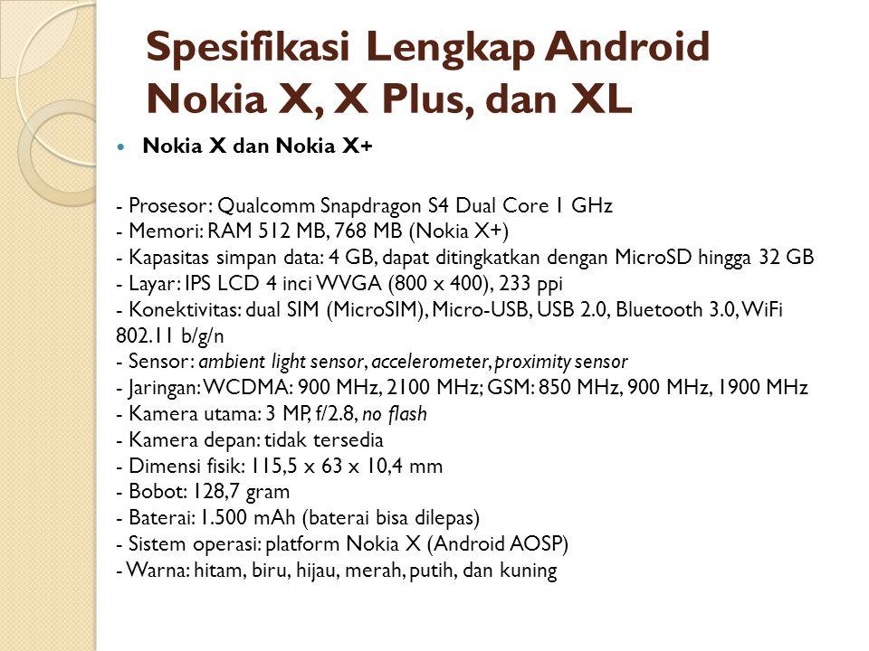 Spesifikasi Lengkap Android Nokia X, X Plus, dan XL Nokia X dan Nokia X+ - Prosesor: Qualcomm Snapdragon S4 Dual Core 1 GHz - Memori: RAM 512 MB, 768 MB (Nokia X+) - Kapasitas simpan data: 4 GB, dapat ditingkatkan dengan MicroSD hingga 32 GB - Layar: IPS LCD 4 inci WVGA (800 x 400), 233 ppi - Konektivitas: dual SIM (MicroSIM), Micro-USB, USB 2.0, Bluetooth 3.0, WiFi 802.11 b/g/n - Sensor: ambient light sensor, accelerometer, proximity sensor - Jaringan: WCDMA: 900 MHz, 2100 MHz; GSM: 850 MHz, 900 MHz, 1900 MHz - Kamera utama: 3 MP, f/2.8, no flash - Kamera depan: tidak tersedia - Dimensi fisik: 115,5 x 63 x 10,4 mm - Bobot: 128,7 gram - Baterai: 1.500 mAh (baterai bisa dilepas) - Sistem operasi: platform Nokia X (Android AOSP) - Warna: hitam, biru, hijau, merah, putih, dan kuning
