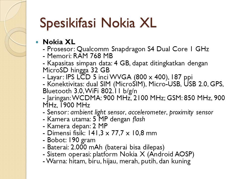 Spesikifasi Nokia XL Nokia XL - Prosesor: Qualcomm Snapdragon S4 Dual Core 1 GHz - Memori: RAM 768 MB - Kapasitas simpan data: 4 GB, dapat ditingkatkan dengan MicroSD hingga 32 GB - Layar: IPS LCD 5 inci WVGA (800 x 400), 187 ppi - Konektivitas: dual SIM (MicroSIM), Micro-USB, USB 2.0, GPS, Bluetooth 3.0, WiFi 802.11 b/g/n - Jaringan: WCDMA: 900 MHz, 2100 MHz; GSM: 850 MHz, 900 MHz, 1900 MHz - Sensor: ambient light sensor, accelerometer, proximity sensor - Kamera utama: 5 MP dengan flash - Kamera depan: 2 MP - Dimensi fisik: 141,3 x 77,7 x 10,8 mm - Bobot: 190 gram - Baterai: 2.000 mAh (baterai bisa dilepas) - Sistem operasi: platform Nokia X (Android AOSP) - Warna: hitam, biru, hijau, merah, putih, dan kuning