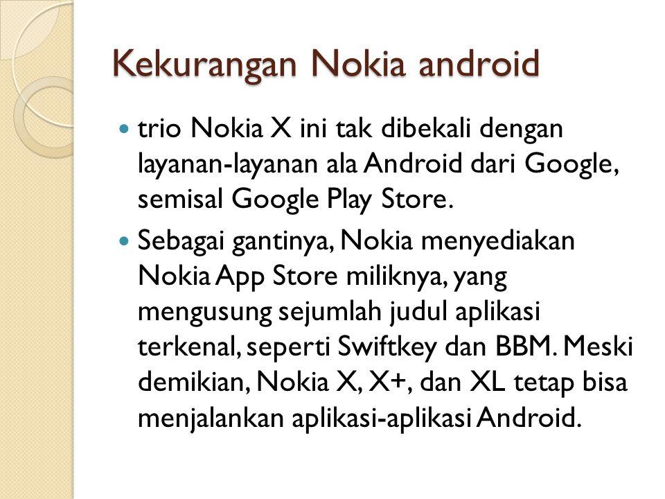 Kekurangan Nokia android trio Nokia X ini tak dibekali dengan layanan-layanan ala Android dari Google, semisal Google Play Store. Sebagai gantinya, No