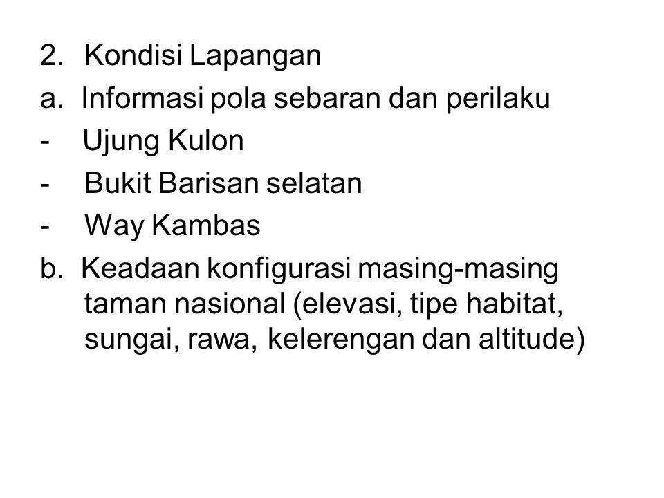 2.Kondisi Lapangan a. Informasi pola sebaran dan perilaku - Ujung Kulon -Bukit Barisan selatan -Way Kambas b. Keadaan konfigurasi masing-masing taman