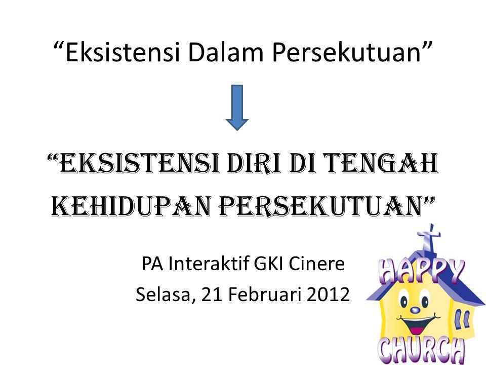 Eksistensi Dalam Persekutuan PA Interaktif GKI Cinere Selasa, 21 Februari 2012 Eksistensi Diri Di Tengah Kehidupan PErSEKUTUAN