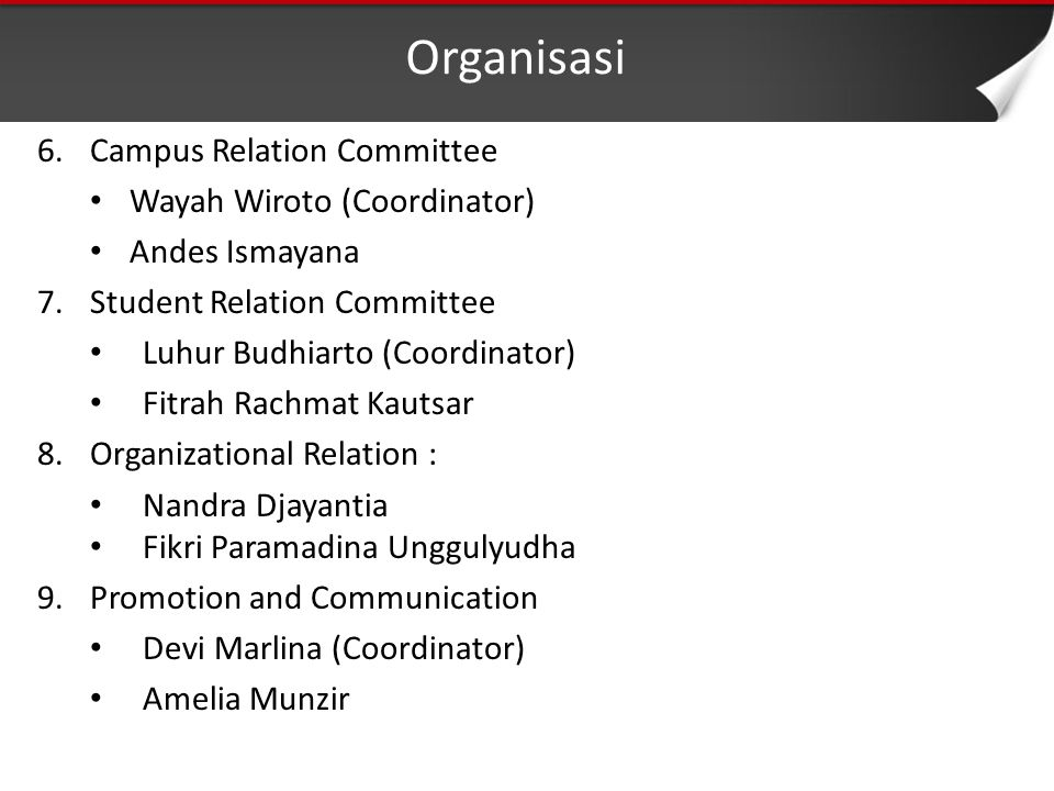Organisasi 6.Campus Relation Committee Wayah Wiroto (Coordinator) Andes Ismayana 7.Student Relation Committee Luhur Budhiarto (Coordinator) Fitrah Rachmat Kautsar 8.Organizational Relation : Nandra Djayantia Fikri Paramadina Unggulyudha 9.Promotion and Communication Devi Marlina (Coordinator) Amelia Munzir