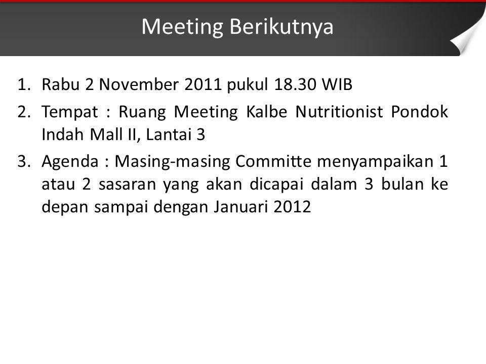 Meeting Berikutnya 1.Rabu 2 November 2011 pukul 18.30 WIB 2.Tempat : Ruang Meeting Kalbe Nutritionist Pondok Indah Mall II, Lantai 3 3.Agenda : Masing-masing Committe menyampaikan 1 atau 2 sasaran yang akan dicapai dalam 3 bulan ke depan sampai dengan Januari 2012