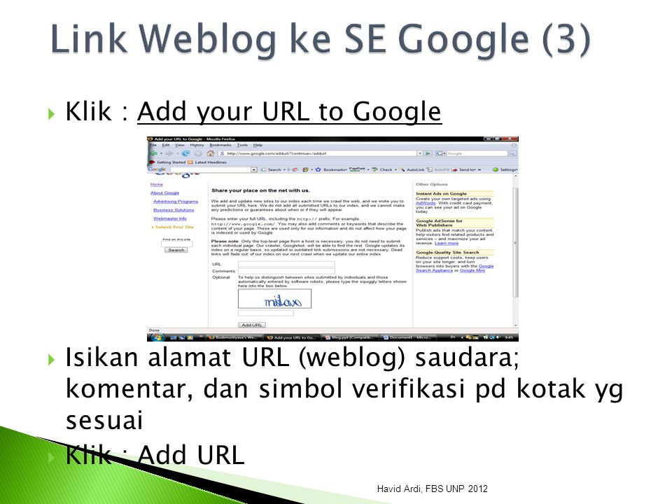  Klik : Add your URL to Google  Isikan alamat URL (weblog) saudara; komentar, dan simbol verifikasi pd kotak yg sesuai  Klik : Add URL Havid Ardi, FBS UNP 2012