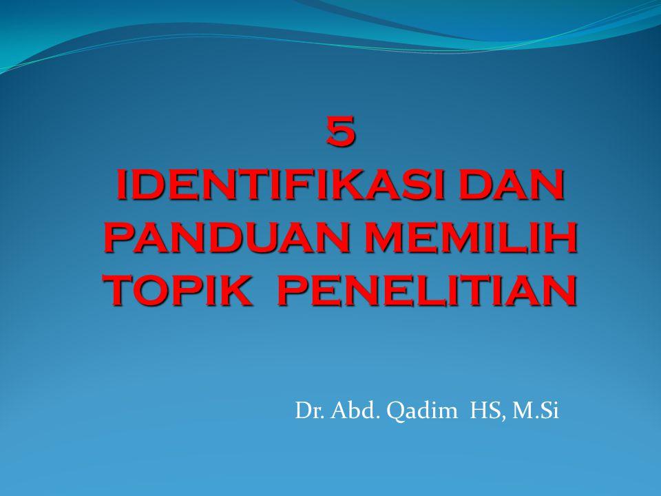 Dr. Abd. Qadim HS, M.Si 5 IDENTIFIKASI DAN PANDUAN MEMILIH TOPIK PENELITIAN