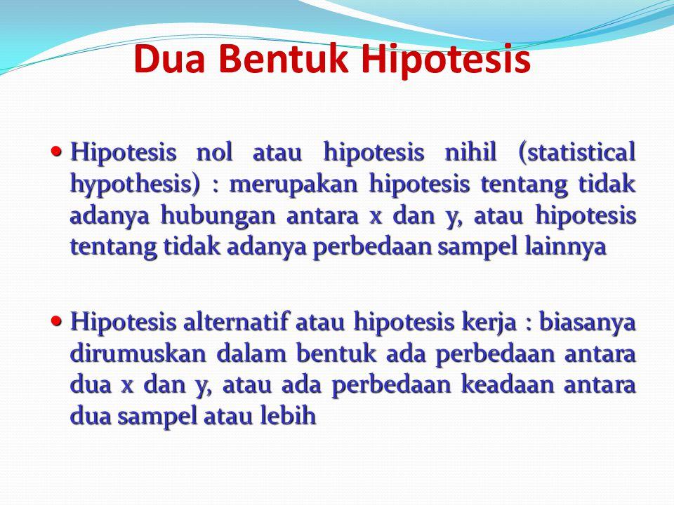 Dua Bentuk Hipotesis Hipotesis nol atau hipotesis nihil (statistical hypothesis) : merupakan hipotesis tentang tidak adanya hubungan antara x dan y, atau hipotesis tentang tidak adanya perbedaan sampel lainnya Hipotesis nol atau hipotesis nihil (statistical hypothesis) : merupakan hipotesis tentang tidak adanya hubungan antara x dan y, atau hipotesis tentang tidak adanya perbedaan sampel lainnya Hipotesis alternatif atau hipotesis kerja : biasanya dirumuskan dalam bentuk ada perbedaan antara dua x dan y, atau ada perbedaan keadaan antara dua sampel atau lebih Hipotesis alternatif atau hipotesis kerja : biasanya dirumuskan dalam bentuk ada perbedaan antara dua x dan y, atau ada perbedaan keadaan antara dua sampel atau lebih