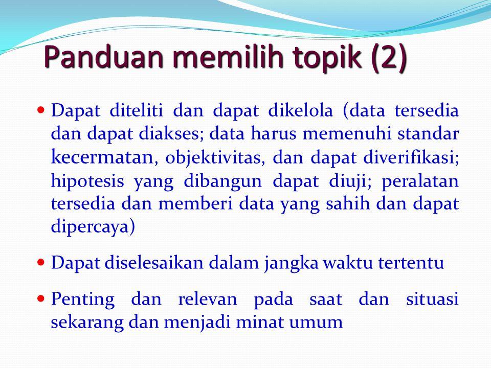 Panduan memilih topik (2) Dapat diteliti dan dapat dikelola (data tersedia dan dapat diakses; data harus memenuhi standar kecermatan, objektivitas, da