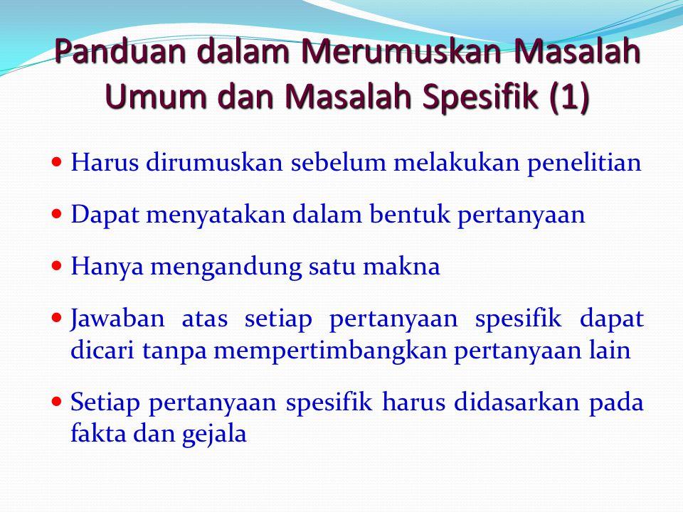 Panduan dalam Merumuskan Masalah Umum dan Masalah Spesifik (1) Harus dirumuskan sebelum melakukan penelitian Dapat menyatakan dalam bentuk pertanyaan
