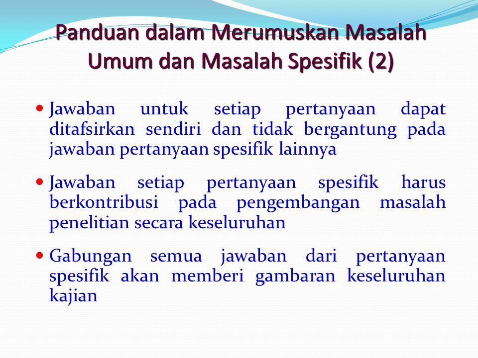 Panduan dalam Merumuskan Masalah Umum dan Masalah Spesifik (2) Jawaban untuk setiap pertanyaan dapat ditafsirkan sendiri dan tidak bergantung pada jaw