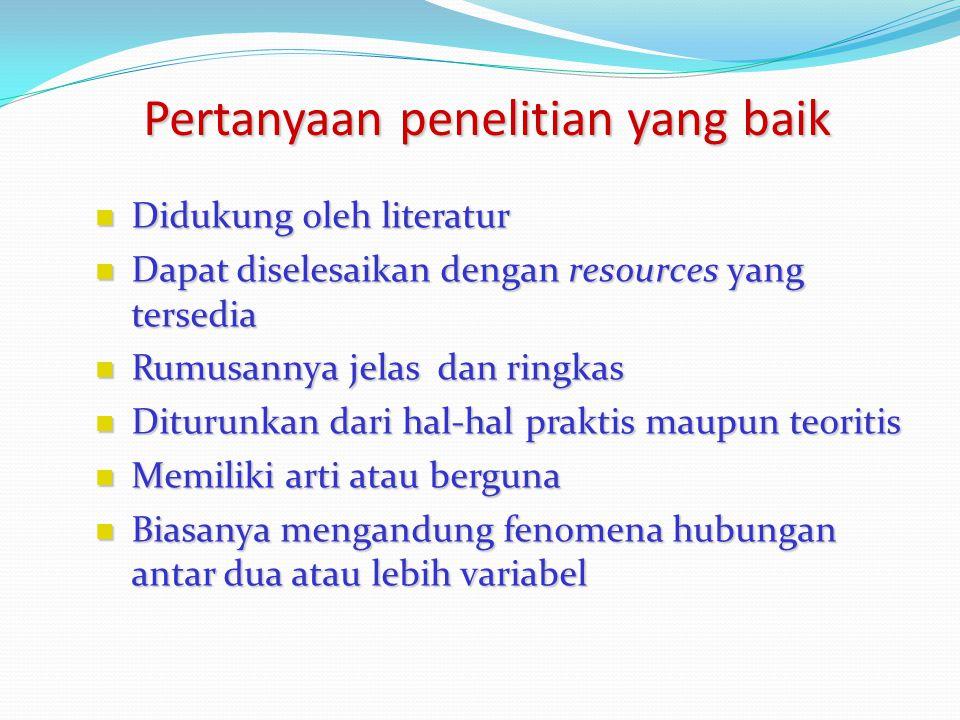 Pertanyaan penelitian yang baik Didukung oleh literatur Didukung oleh literatur Dapat diselesaikan dengan resources yang tersedia Dapat diselesaikan d
