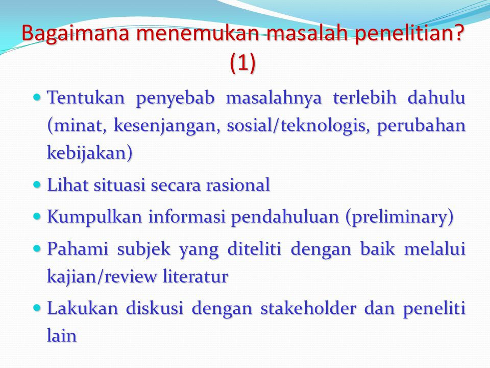 Bagaimana menemukan masalah penelitian? (1) Tentukan penyebab masalahnya terlebih dahulu (minat, kesenjangan, sosial/teknologis, perubahan kebijakan)