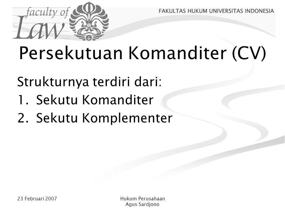23 Februari 2007Hukum Perusahaan Agus Sardjono Persekutuan Komanditer (CV) Strukturnya terdiri dari: 1.Sekutu Komanditer 2.Sekutu Komplementer
